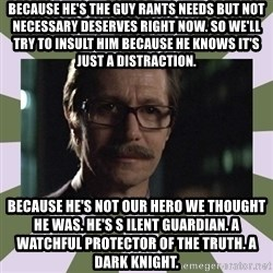 Commissioner Gordon  - because he's the guy rants needs but not necessary deserves right now. so we'll try to insult him because he knows it's just a distraction. because he's not our hero we thought he was. he's s ilent guardian. a watchful protector of the truth. a dark knight.