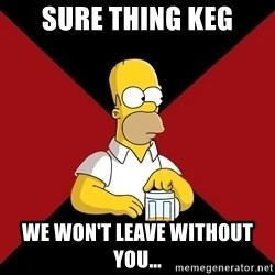 Homer Jay Simpson - SURE THING KEG WE WON'T LEAVE WITHOUT YOU...