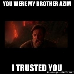 i trusted you - you were my brother azim I TRUSTED YOU