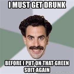Advice Borat - I must get drunk  before i put on that green suit again