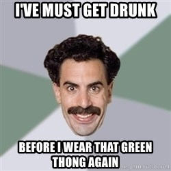 Advice Borat - i've must get drunk before i wear that green thong again