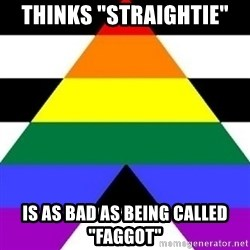 "Bad Straight Ally - Thinks ""straightie"" is as bad as being called ""faggot"""