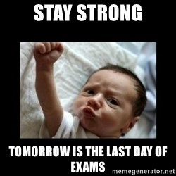 Stay strong meme - Stay STRONG TOMORROW IS THE LAST DAY OF EXAMS