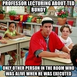 GI Billy Madison - professor lecturing about ted bundy only other person in the room who was alive when he was executed