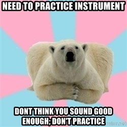 Perfection Polar Bear - Need to practice instrument dont think you sound good enough; don't practice