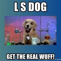 Chemistry Dog - L S Dog Get the real Wuff!