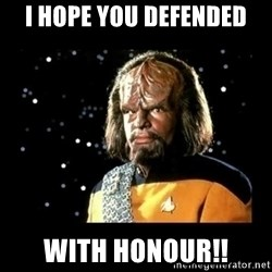 Worf - I hope you defended with honour!!