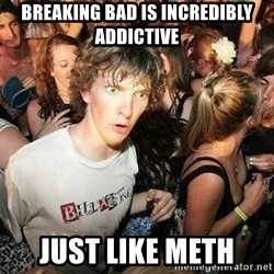 -Sudden Clarity Clarence - Breaking bad is incredibly addictive Just like Meth