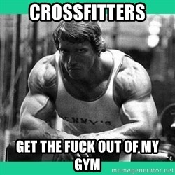 Arnold Crossfit - crossfitters get the fuck out of my gym