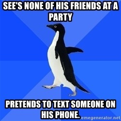 Socially Awkward Penguin - See's none of his friends at a party pretends to text someone on his phone.