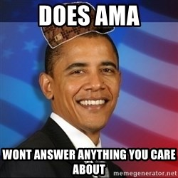 Scumbag Obama - DOES AMA WONT ANSWER ANYTHING YOU CARE ABOUT
