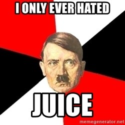 Advice Hitler - I ONLY EVER HATED JUICE