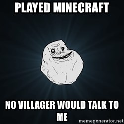 Forever Alone - Played Minecraft No Villager Would talk to me