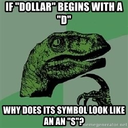 """Philosoraptor - if """"dollar"""" begins with a """"d"""" why does its symbol look like an an """"s""""?"""