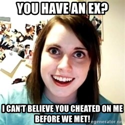 Clingy Girlfriend - YOU HAVE AN EX? I CAN'T BELIEVE YOU CHEATED ON ME BEFORE WE MET!
