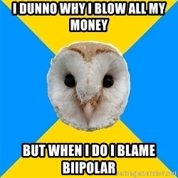 Bipolar Owl - I dunno why I blow all my money But when I do I blame biIpolar