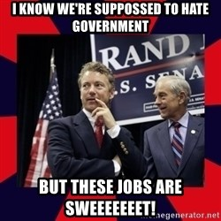Rand Paul - I know we're suppossed to hate government but these jobs are sweeeeeeet!