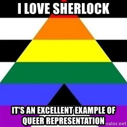 Bad Straight Ally - I Love sherlock It's an excellent example of Queer representation