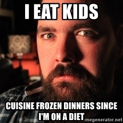 Intense Bearded Man - i eat kids cuisine frozen dinners since i'm on a diet
