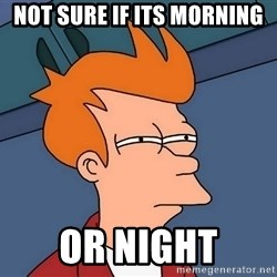 Futurama Fry - Not sure if its morning or night
