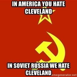 In Soviet Russia - In america you hate CLEVELAND  in soviet russia we hate cleveland