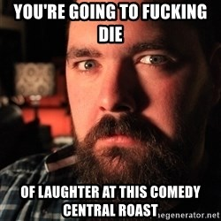 Intense Bearded Man - You're going to fucking die of laughter at this comedy central roast