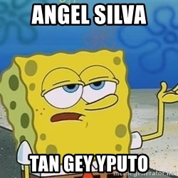 I'll have you know Spongebob - angel silva  tan gey yputo