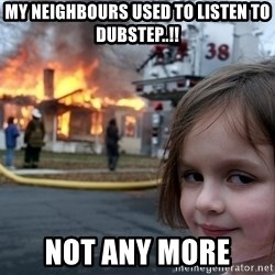 Disaster Girl - my neighbours used to listen to dubstep..!! not any more