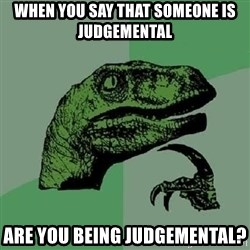 Philosoraptor - When you say that someone is judgemental Are you being judgemental?