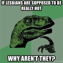 Philosoraptor - If lesbians are supposed to be really hot Why aren't they?