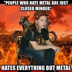 "ScumBag MetalHead - ""people who hate metal are just closed minded"" Hates everything but metal"