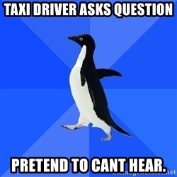 Socially Awkward Penguin - taxi driver asks question pretend to cant hear.