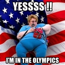 Obese American - YESSSS !!  I'M IN THE OLYMPICS