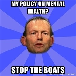 Tony Abbott - my policy on mental health? stop the boats