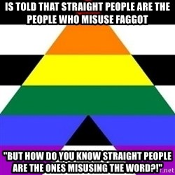 """Bad Straight Ally - Is told that straight people are the people who misuse faggot """"But how do you know straight people are the ones misusing the word?!"""""""
