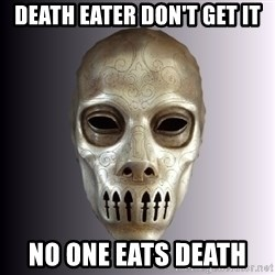 Typical Death Eater - DEATH EATER DON'T GET IT NO ONE EATS DEATH