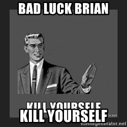 kill yourself guy - bad luck brian  kill yourself