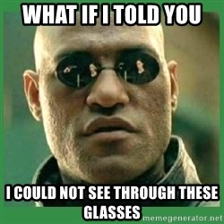 Matrix Morpheus - WHAT IF I TOLD YOU I COULD NOT SEE THROUGH THESE GLASSES