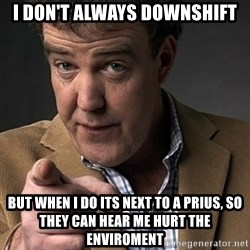 Jeremy Clarkson - I don't always downshift but when i do its next to a prius, so they can hear me hurt the enviroment