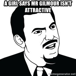 Are you serious face  - A GIRL SAYS MR GILMOUR ISN'T ATTRACTIVE