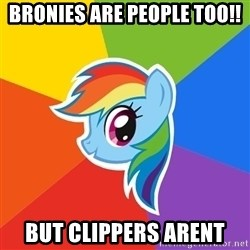 Rainbow Dash - BRONIES ARE PEOPLE TOO!! BUT CLIPPERS ARENT