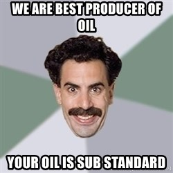 Advice Borat - WE ARE BEST PRODUCER OF OIL YOUR OIL IS SUB STANDARD