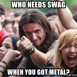Ridiculously Photogenic Metalhead - Who needs swag when you got metal?