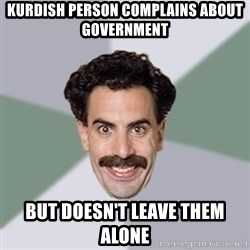 Advice Borat - KURDISH PERSON COMPLAINS ABOUT GOVERNMENT BUT DOESN'T LEAVE THEM ALONE
