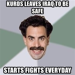 Advice Borat - KURDS LEAVES IRAQ TO BE SAFE STARTS FIGHTS EVERYDAY