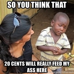 Skeptical African Child - so you think that  20 cents will really feed my ass here