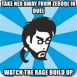 typical_proger_angry - Take nex away from zeroql in duel watch the rage build up