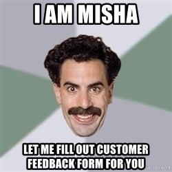 Advice Borat - I AM MISHA LET ME FILL OUT CUSTOMER FEEDBACK FORM FOR YOU