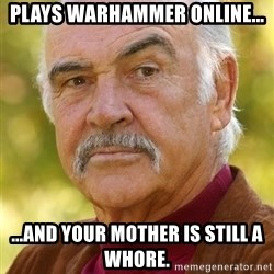 Sean Connery Moustache - plays warhammer online... ...and your mother is still a whore.
