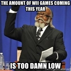 the rent is too damn highh - the amount of wii games coming this year is too damn low